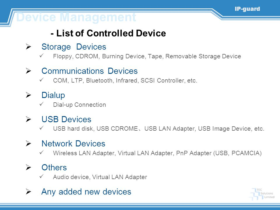 IP-guard Device Management - List of Controlled Device  Storage Devices Floppy, CDROM, Burning Device, Tape, Removable Storage Device  Communication