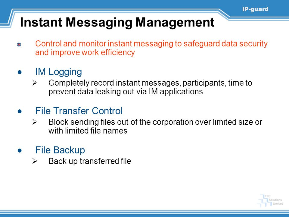 IP-guard Instant Messaging Management Control and monitor instant messaging to safeguard data security and improve work efficiency IM Logging  Completely record instant messages, participants, time to prevent data leaking out via IM applications File Transfer Control  Block sending files out of the corporation over limited size or with limited file names File Backup  Back up transferred file