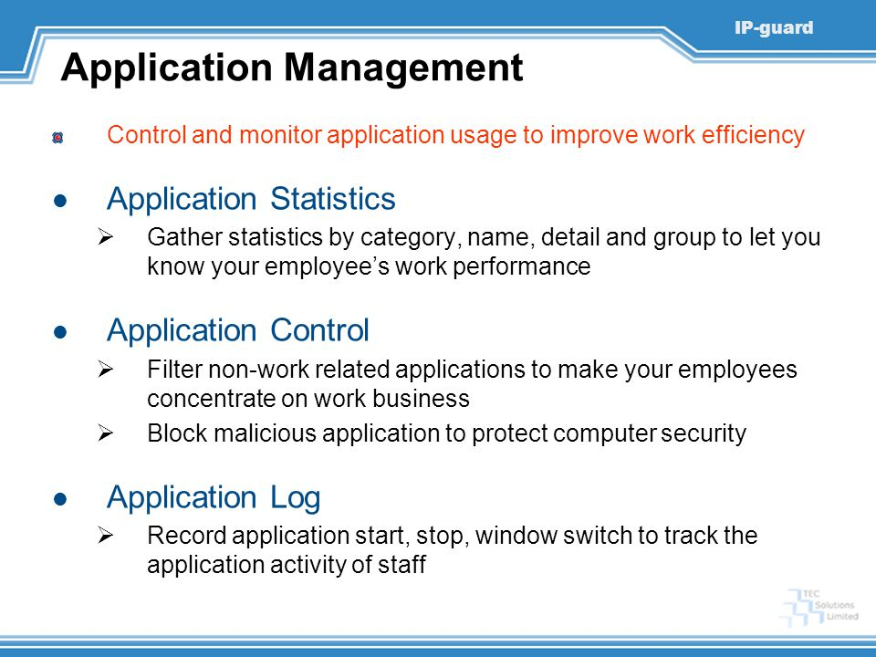 IP-guard Application Management Control and monitor application usage to improve work efficiency Application Statistics  Gather statistics by category, name, detail and group to let you know your employee's work performance Application Control  Filter non-work related applications to make your employees concentrate on work business  Block malicious application to protect computer security Application Log  Record application start, stop, window switch to track the application activity of staff