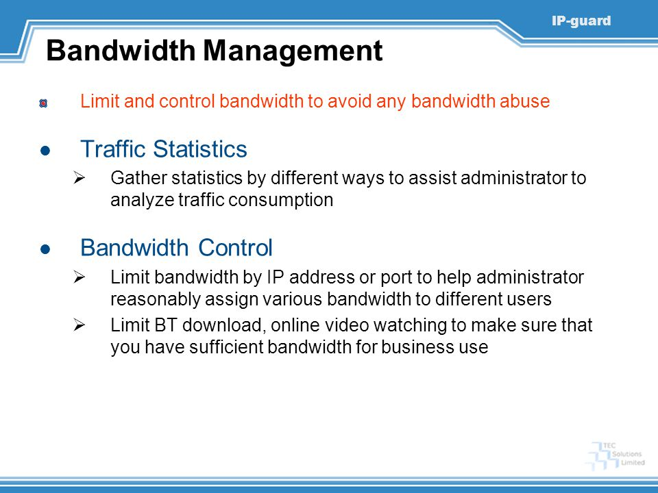 IP-guard Bandwidth Management Limit and control bandwidth to avoid any bandwidth abuse Traffic Statistics  Gather statistics by different ways to ass