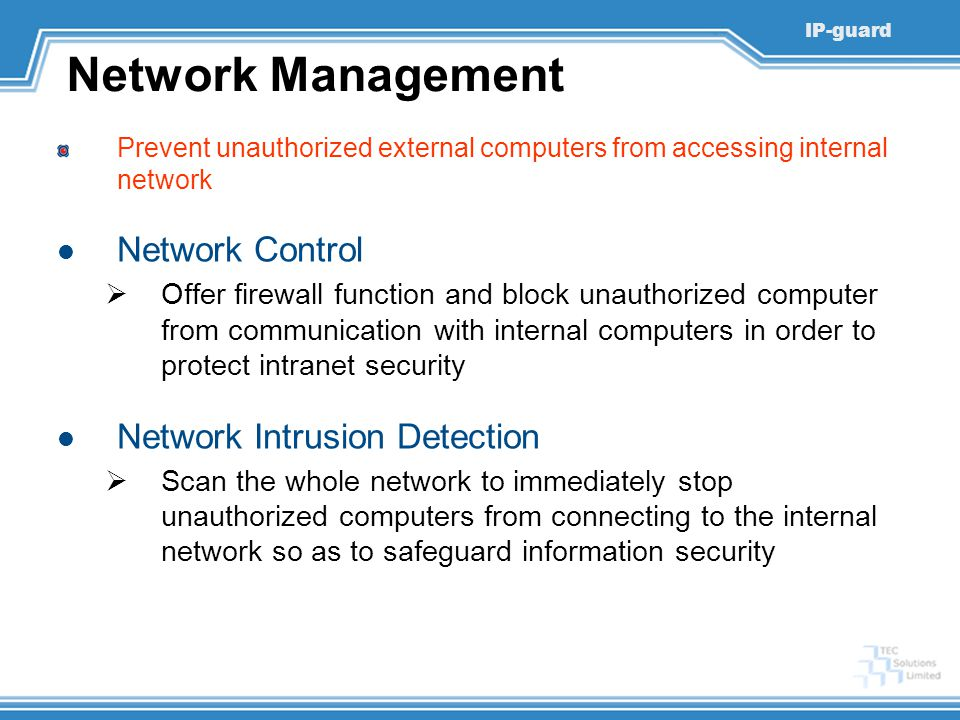 IP-guard Network Management Prevent unauthorized external computers from accessing internal network Network Control  Offer firewall function and block unauthorized computer from communication with internal computers in order to protect intranet security Network Intrusion Detection  Scan the whole network to immediately stop unauthorized computers from connecting to the internal network so as to safeguard information security