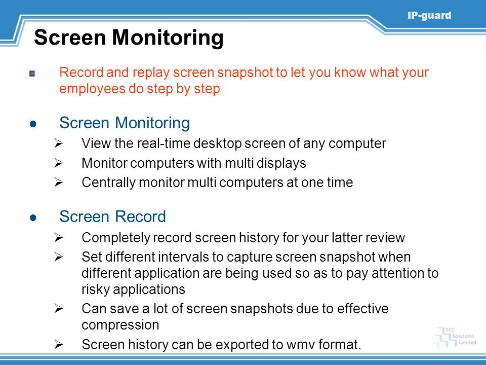 IP-guard Screen Monitoring Record and replay screen snapshot to let you know what your employees do step by step Screen Monitoring  View the real-time desktop screen of any computer  Monitor computers with multi displays  Centrally monitor multi computers at one time Screen Record  Completely record screen history for your latter review  Set different intervals to capture screen snapshot when different application are being used so as to pay attention to risky applications  Can save a lot of screen snapshots due to effective compression  Screen history can be exported to wmv format.