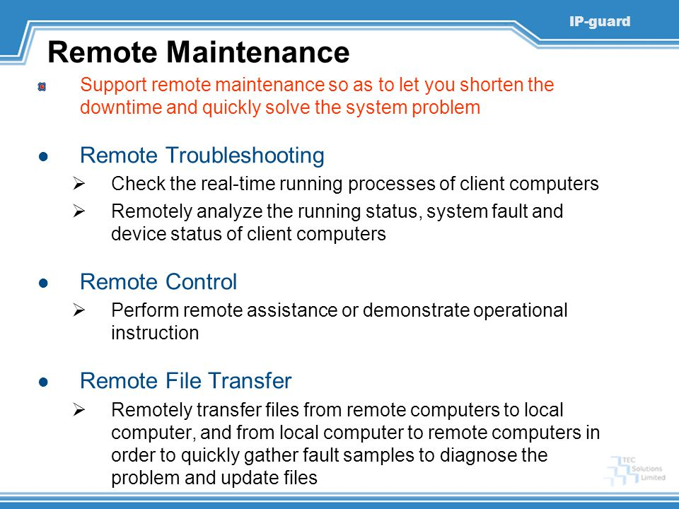 IP-guard Remote Maintenance Support remote maintenance so as to let you shorten the downtime and quickly solve the system problem Remote Troubleshooting  Check the real-time running processes of client computers  Remotely analyze the running status, system fault and device status of client computers Remote Control  Perform remote assistance or demonstrate operational instruction Remote File Transfer  Remotely transfer files from remote computers to local computer, and from local computer to remote computers in order to quickly gather fault samples to diagnose the problem and update files