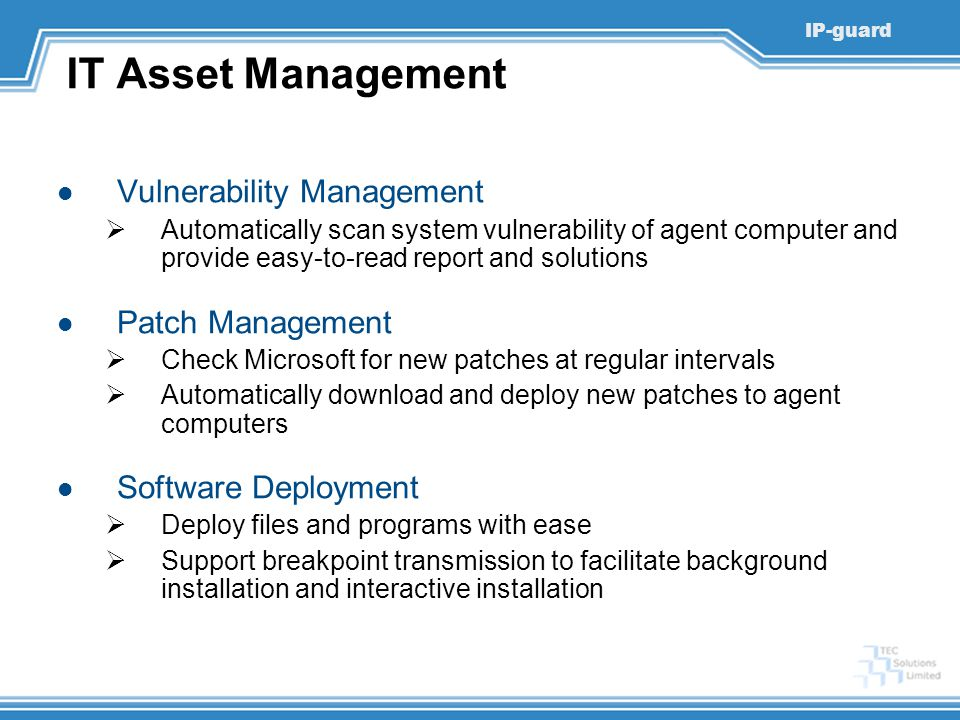 IP-guard IT Asset Management Vulnerability Management  Automatically scan system vulnerability of agent computer and provide easy-to-read report and solutions Patch Management  Check Microsoft for new patches at regular intervals  Automatically download and deploy new patches to agent computers Software Deployment  Deploy files and programs with ease  Support breakpoint transmission to facilitate background installation and interactive installation