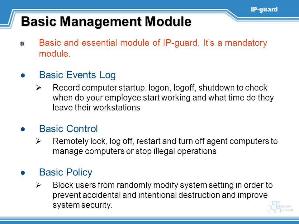 IP-guard Basic Management Module Basic and essential module of IP-guard. It's a mandatory module. Basic Events Log  Record computer startup, logon, l