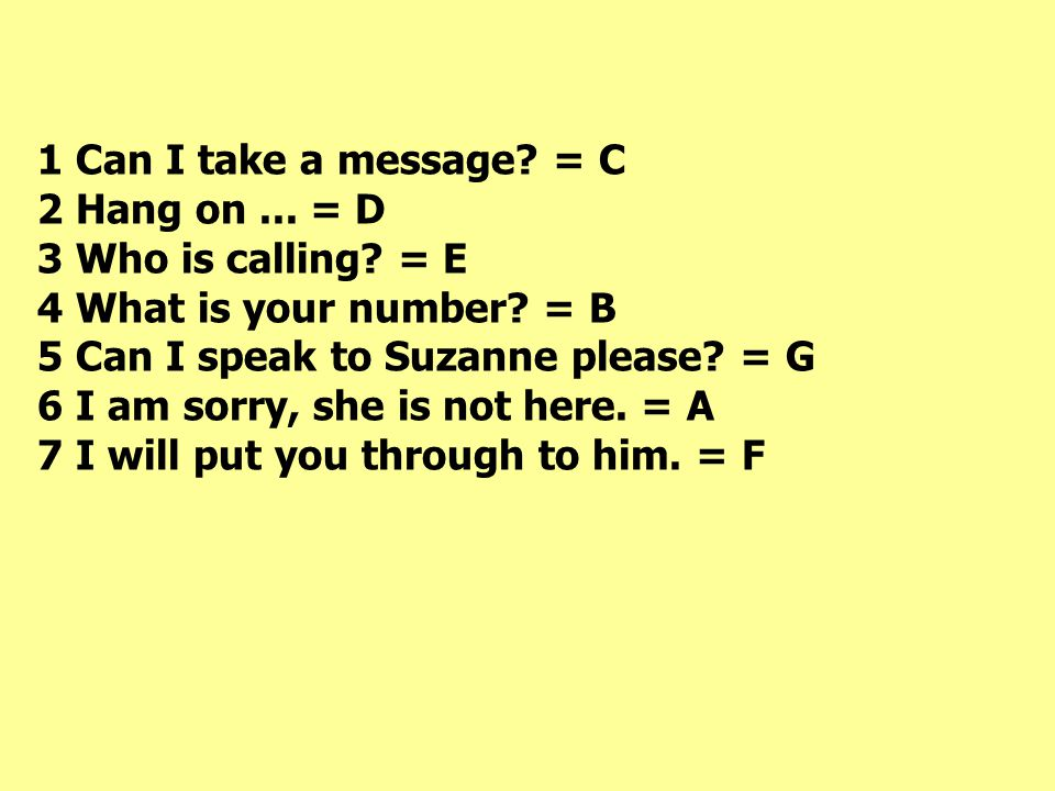 1 Can I take a message.= C 2 Hang on... = D 3 Who is calling.
