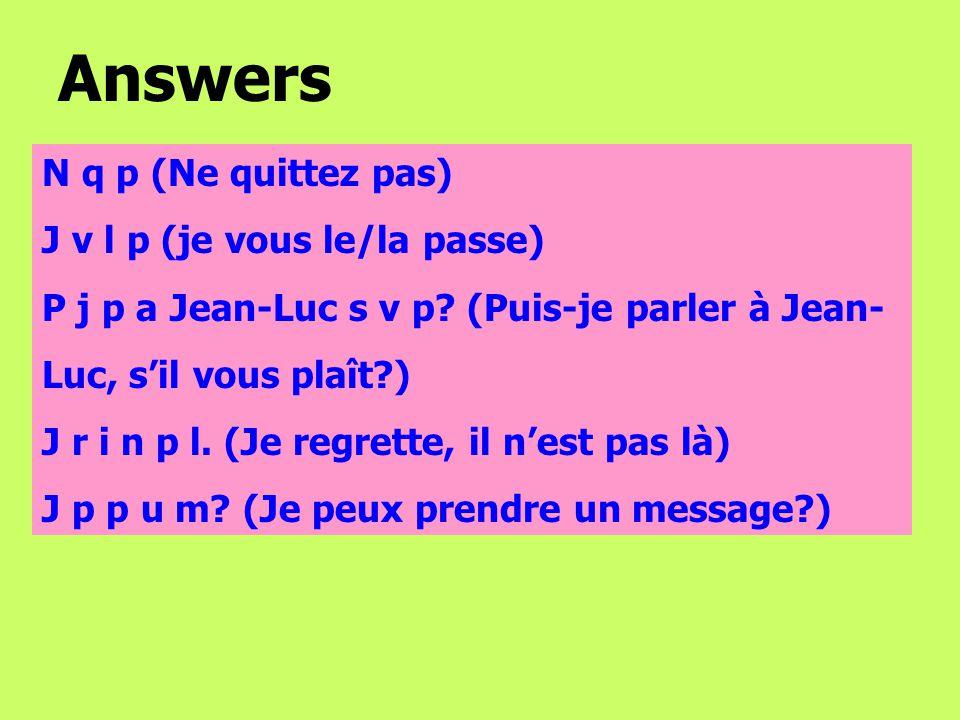 N q p (Ne quittez pas) J v l p (je vous le/la passe) P j p a Jean-Luc s v p.