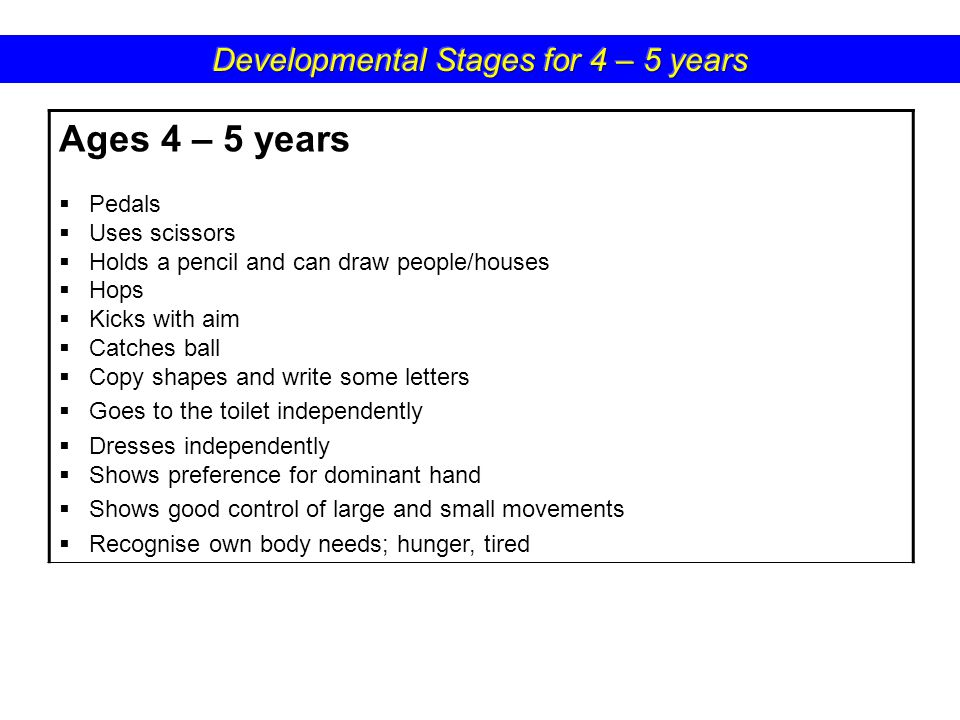 Ages 4 – 5 years  Pedals  Uses scissors  Holds a pencil and can draw people/houses  Hops  Kicks with aim  Catches ball  Copy shapes and write some letters  Goes to the toilet independently  Dresses independently  Shows preference for dominant hand  Shows good control of large and small movements  Recognise own body needs; hunger, tired