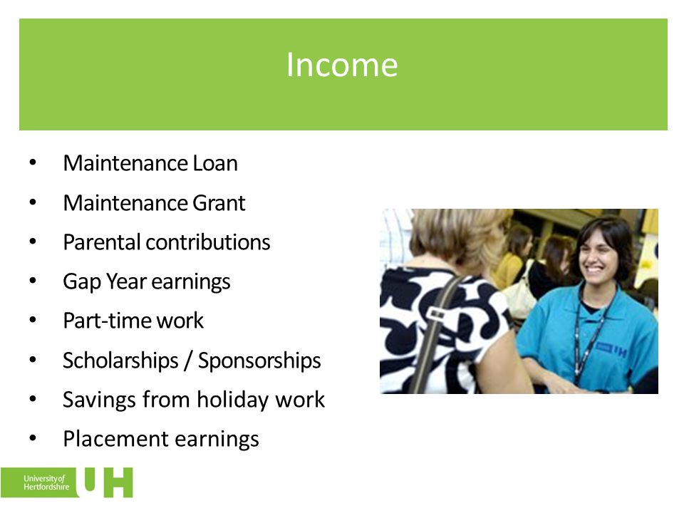 Income Maintenance Loan Maintenance Grant Parental contributions Gap Year earnings Part-time work Scholarships / Sponsorships Savings from holiday wor