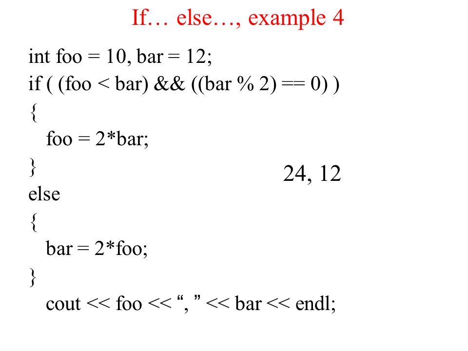 If… else…, example 4 int foo = 10, bar = 12; if ( (foo < bar) && ((bar % 2) == 0) ) { foo = 2*bar; } else { bar = 2*foo; } cout << foo << , << bar << endl; 24, 12