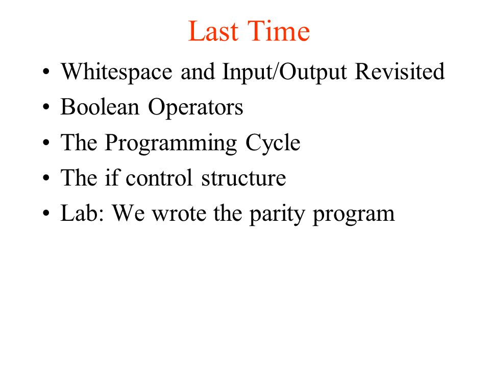 Whitespace and Input/Output Revisited Boolean Operators The Programming Cycle The if control structure Lab: We wrote the parity program Last Time