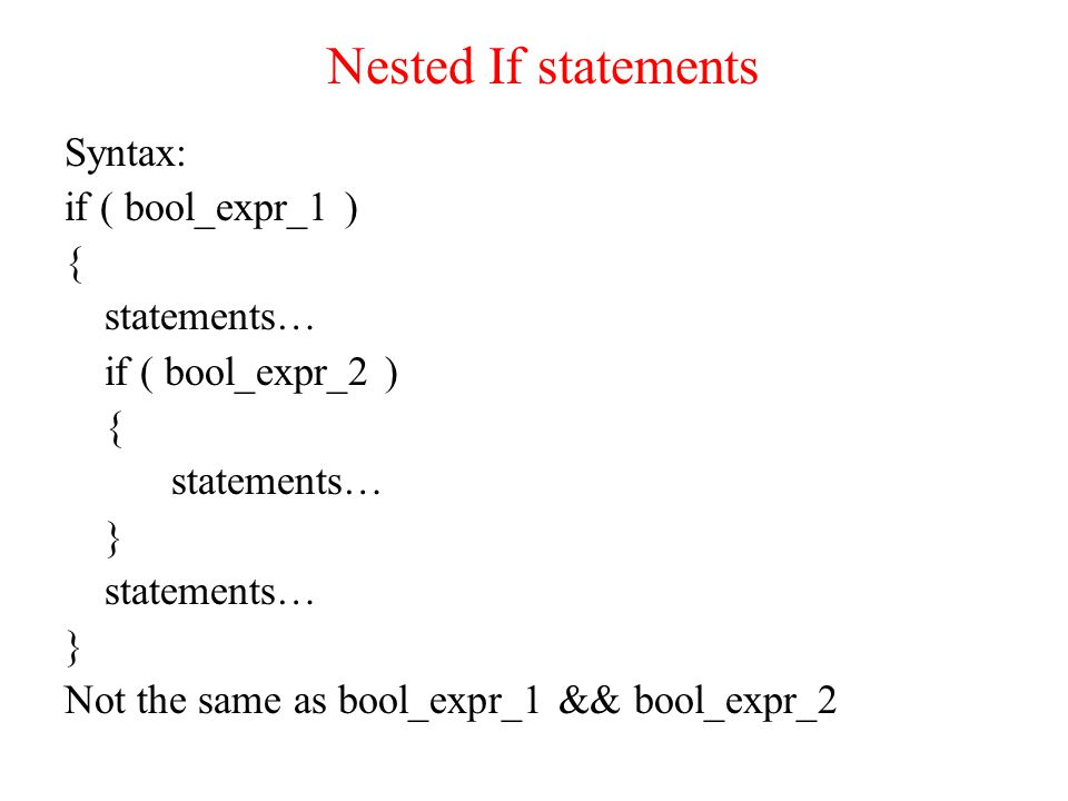 Nested If statements Syntax: if ( bool_expr_1 ) { statements… if ( bool_expr_2 ) { statements… } statements… } Not the same as bool_expr_1 && bool_expr_2