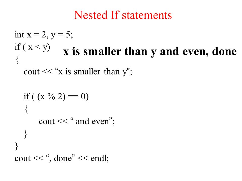 Nested If statements int x = 2, y = 5; if ( x < y) { cout << x is smaller than y ; if ( (x % 2) == 0) { cout << and even ; } cout << , done << endl; x is smaller than y and even, done