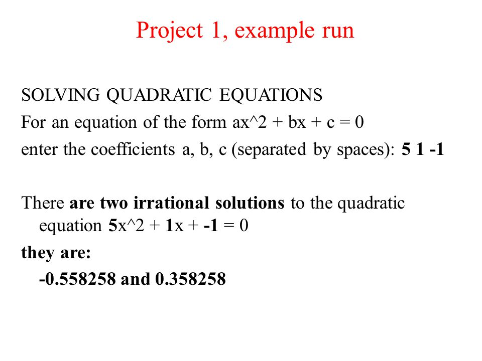Project 1, example run SOLVING QUADRATIC EQUATIONS For an equation of the form ax^2 + bx + c = 0 enter the coefficients a, b, c (separated by spaces): 5 1 -1 There are two irrational solutions to the quadratic equation 5x^2 + 1x + -1 = 0 they are: -0.558258 and 0.358258
