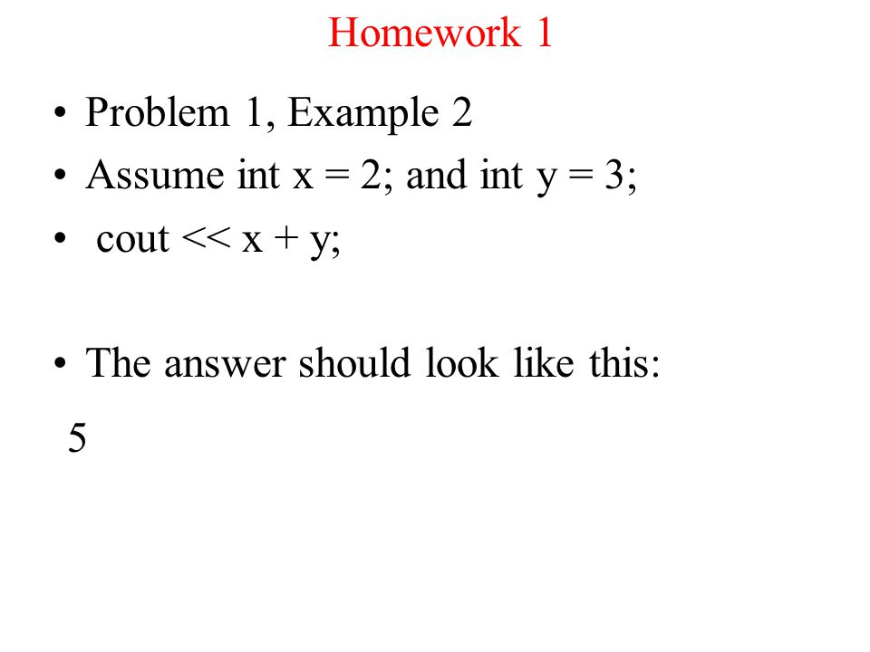Homework 1 Problem 1, Example 2 Assume int x = 2; and int y = 3; cout << x + y; The answer should look like this: 5