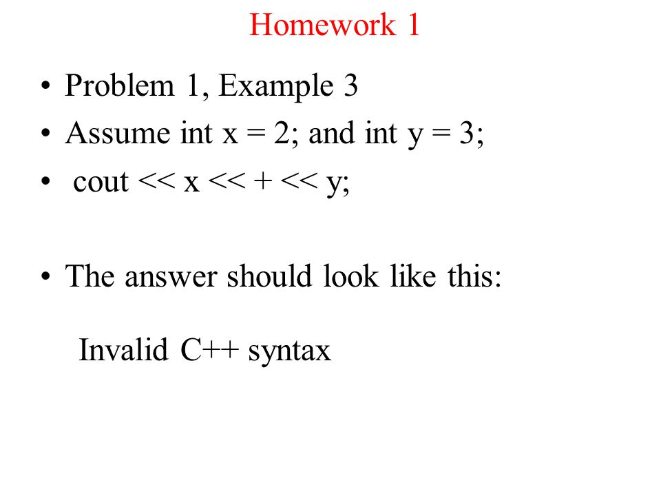 Homework 1 Problem 1, Example 3 Assume int x = 2; and int y = 3; cout << x << + << y; The answer should look like this: Invalid C++ syntax