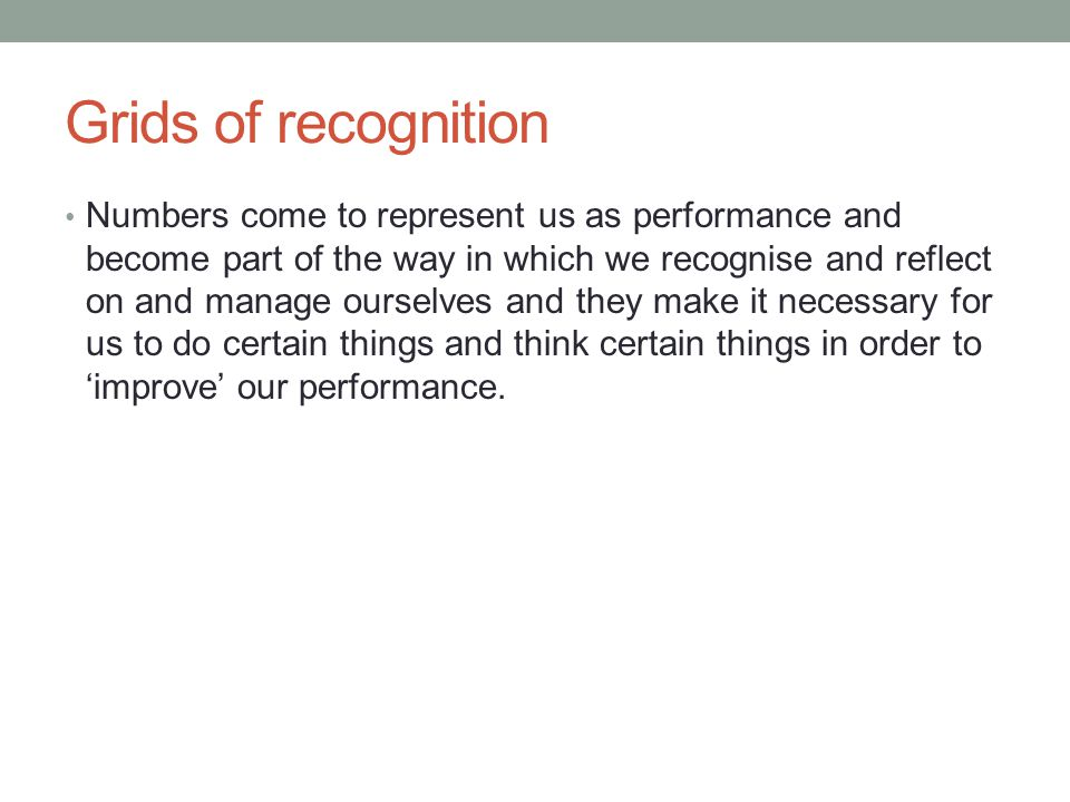 Grids of recognition Numbers come to represent us as performance and become part of the way in which we recognise and reflect on and manage ourselves and they make it necessary for us to do certain things and think certain things in order to 'improve' our performance.