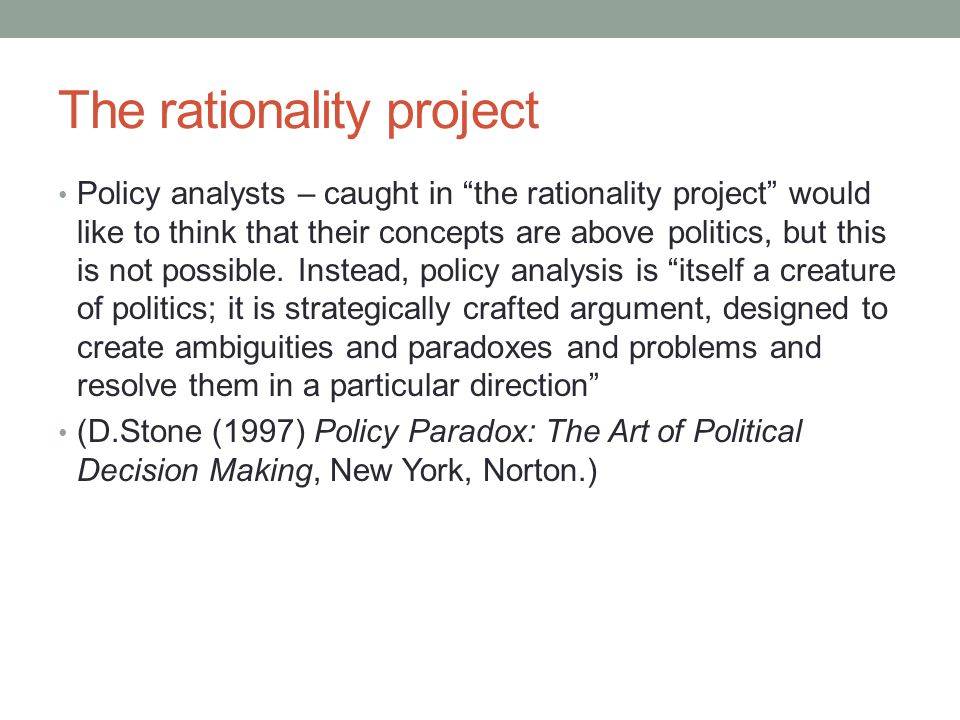The rationality project Policy analysts – caught in the rationality project would like to think that their concepts are above politics, but this is not possible.