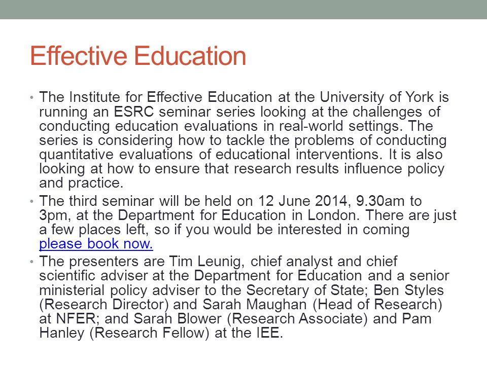 Effective Education The Institute for Effective Education at the University of York is running an ESRC seminar series looking at the challenges of conducting education evaluations in real-world settings.