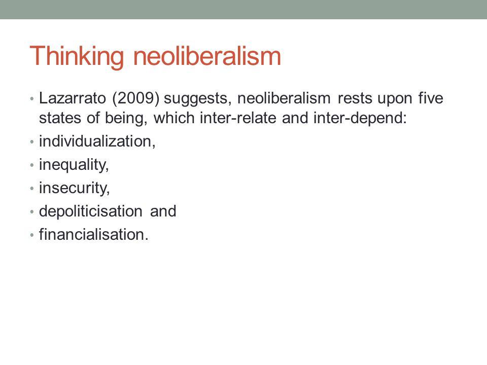Thinking neoliberalism Lazarrato (2009) suggests, neoliberalism rests upon five states of being, which inter-relate and inter-depend: individualization, inequality, insecurity, depoliticisation and financialisation.