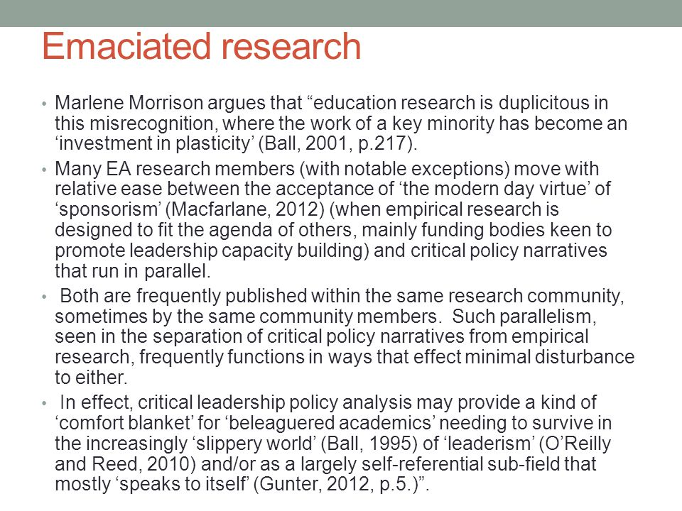 Emaciated research Marlene Morrison argues that education research is duplicitous in this misrecognition, where the work of a key minority has become an 'investment in plasticity' (Ball, 2001, p.217).