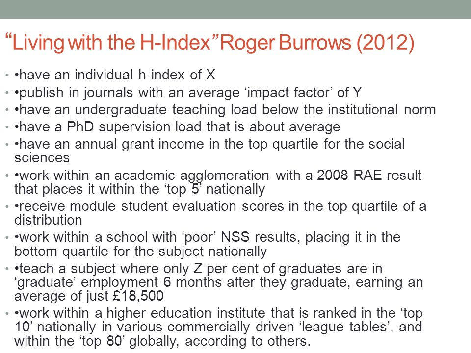 Living with the H-Index Roger Burrows (2012) have an individual h-index of X publish in journals with an average 'impact factor' of Y have an undergraduate teaching load below the institutional norm have a PhD supervision load that is about average have an annual grant income in the top quartile for the social sciences work within an academic agglomeration with a 2008 RAE result that places it within the 'top 5' nationally receive module student evaluation scores in the top quartile of a distribution work within a school with 'poor' NSS results, placing it in the bottom quartile for the subject nationally teach a subject where only Z per cent of graduates are in 'graduate' employment 6 months after they graduate, earning an average of just £18,500 work within a higher education institute that is ranked in the 'top 10' nationally in various commercially driven 'league tables', and within the 'top 80' globally, according to others.