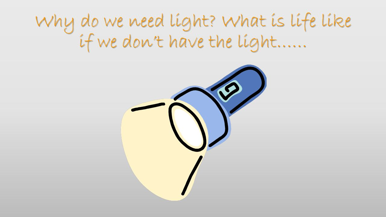 Why do we need light? What is life like if we don't have the light……