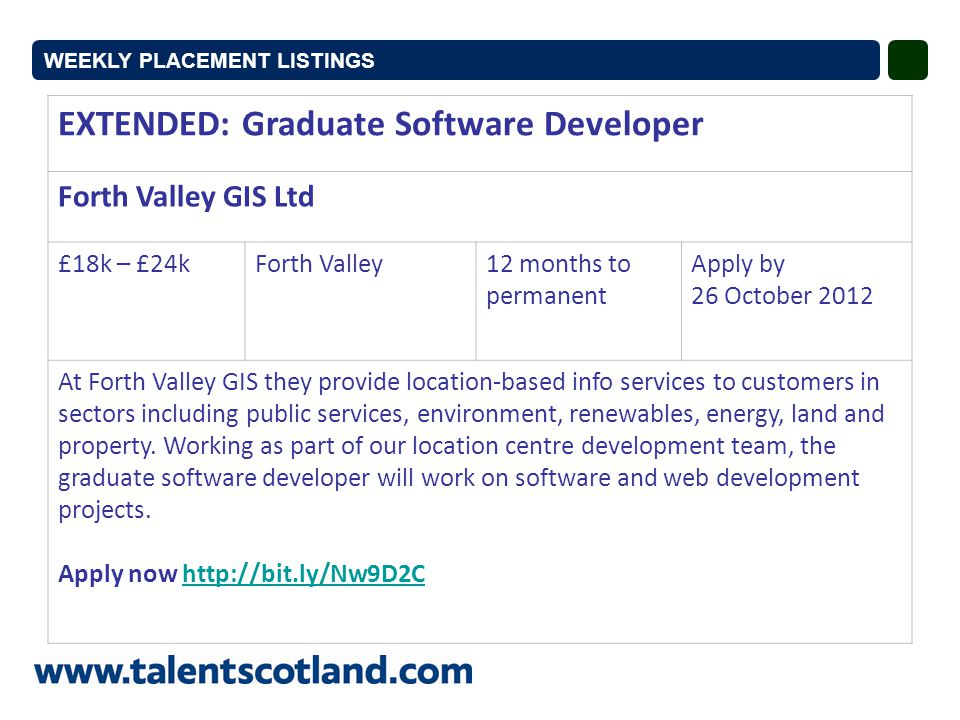 EXTENDED: Graduate Software Developer Forth Valley GIS Ltd £18k – £24kForth Valley12 months to permanent Apply by 26 October 2012 At Forth Valley GIS they provide location-based info services to customers in sectors including public services, environment, renewables, energy, land and property.