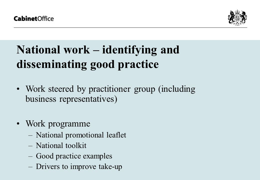 National work – identifying and disseminating good practice Work steered by practitioner group (including business representatives) Work programme –National promotional leaflet –National toolkit –Good practice examples –Drivers to improve take-up