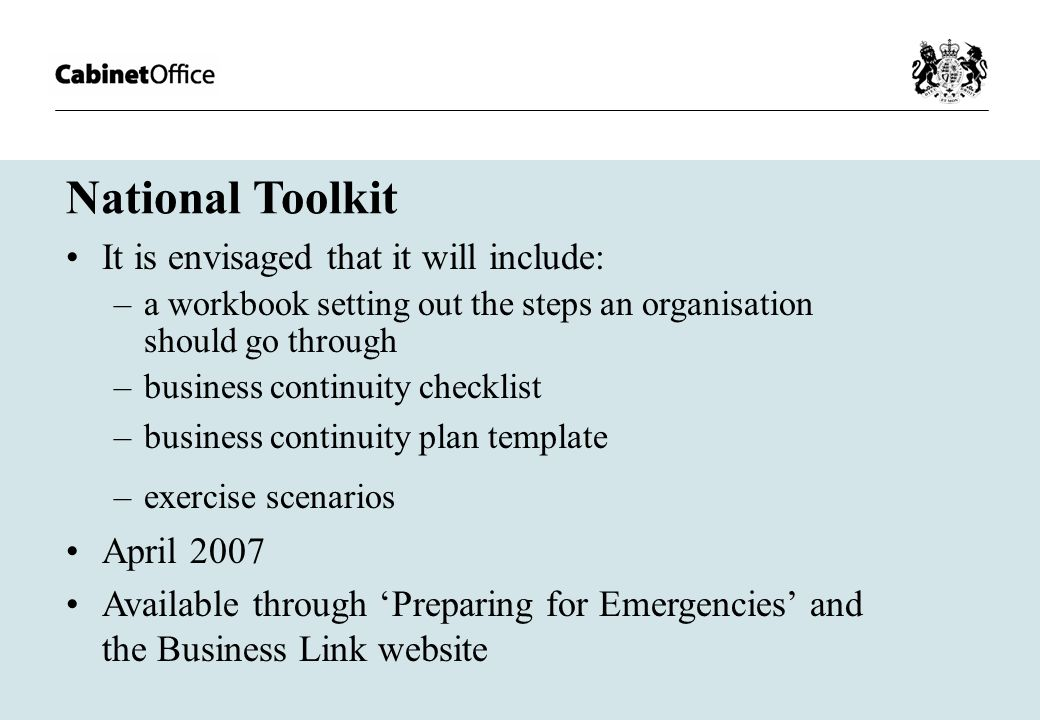 National Toolkit It is envisaged that it will include: –a workbook setting out the steps an organisation should go through –business continuity checklist –business continuity plan template –exercise scenarios April 2007 Available through 'Preparing for Emergencies' and the Business Link website