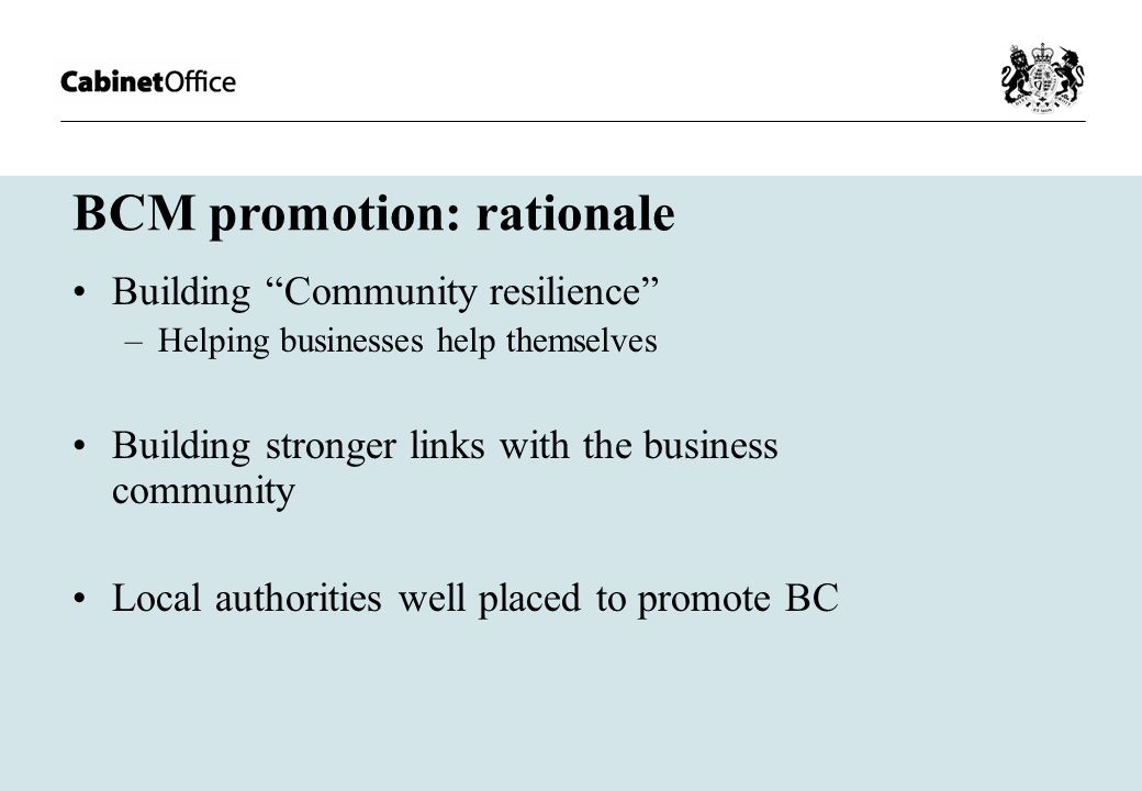 BCM promotion: rationale Building Community resilience –Helping businesses help themselves Building stronger links with the business community Local authorities well placed to promote BC