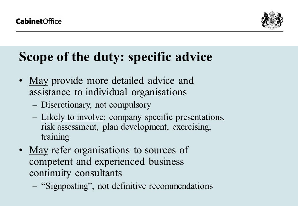 Scope of the duty: specific advice May provide more detailed advice and assistance to individual organisations –Discretionary, not compulsory –Likely to involve: company specific presentations, risk assessment, plan development, exercising, training May refer organisations to sources of competent and experienced business continuity consultants – Signposting , not definitive recommendations