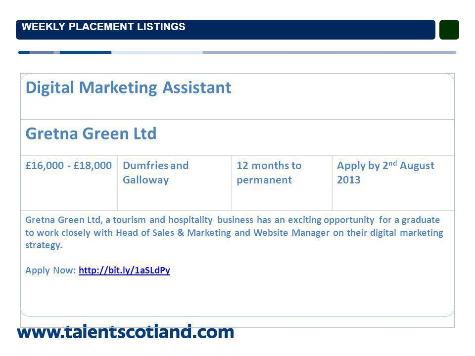 WEEKLY PLACEMENT LISTINGS Digital Marketing Assistant Gretna Green Ltd £16,000 - £18,000Dumfries and Galloway 12 months to permanent Apply by 2 nd August 2013 Gretna Green Ltd, a tourism and hospitality business has an exciting opportunity for a graduate to work closely with Head of Sales & Marketing and Website Manager on their digital marketing strategy.