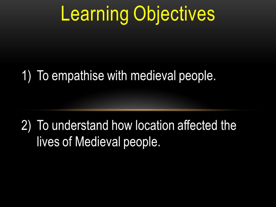 Learning Objectives 1)To empathise with medieval people.