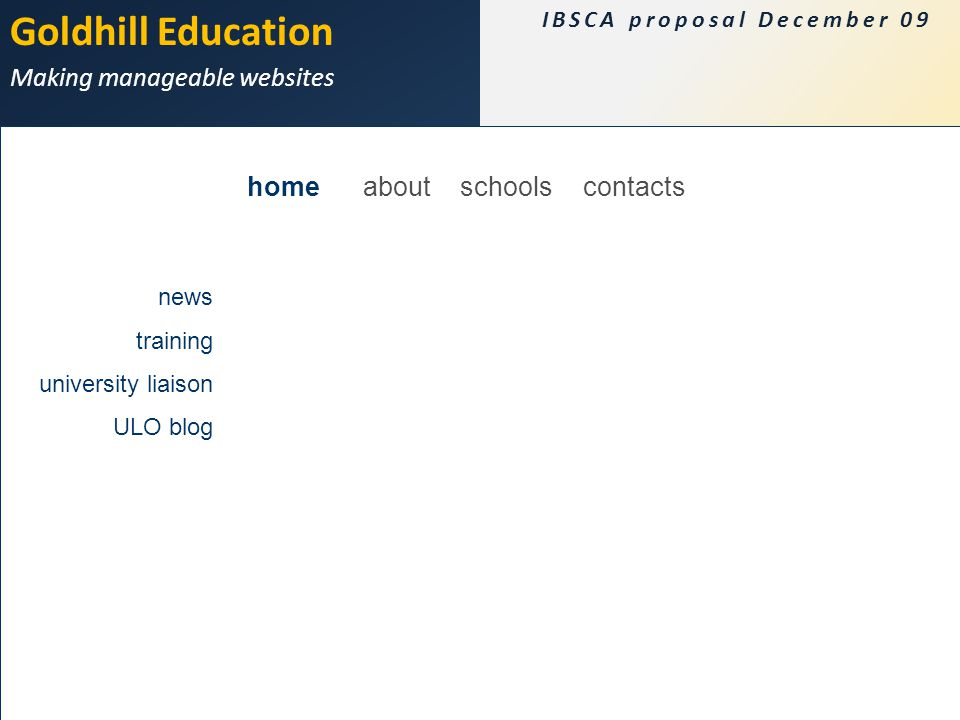 Goldhill Education Making manageable websites IBSCA proposal December 09 Principles Calendar Content CMS Flash map Look and feel Costs home about schools contacts news training university liaison ULO blog