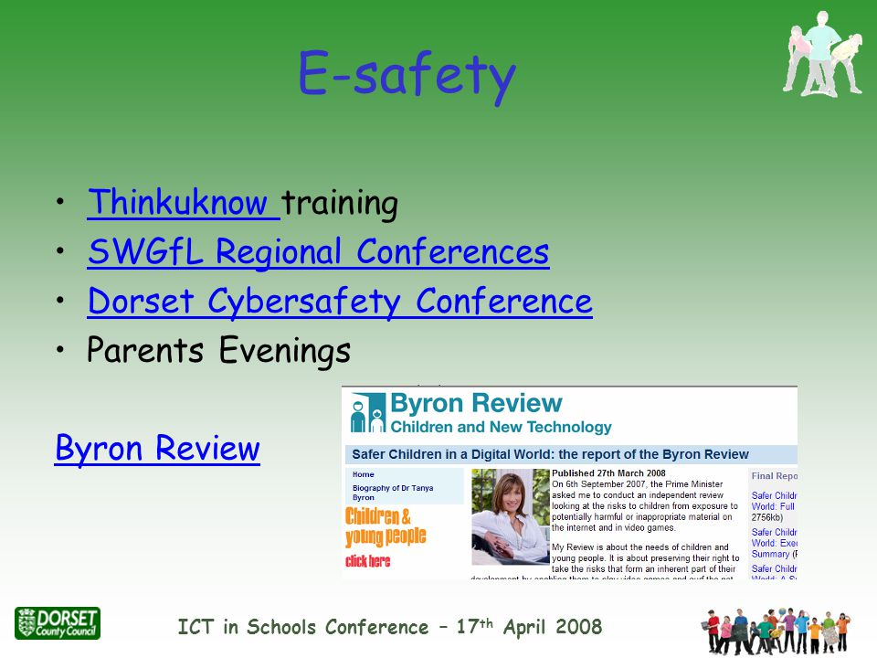 ICT in Schools Conference – 17 th April 2008 Thinkuknow trainingThinkuknow SWGfL Regional Conferences Dorset Cybersafety Conference Parents Evenings Byron Review E-safety