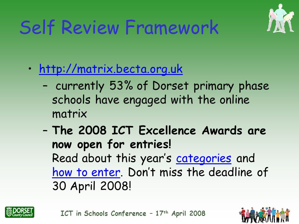 ICT in Schools Conference – 17 th April 2008 Self Review Framework http://matrix.becta.org.uk – currently 53% of Dorset primary phase schools have engaged with the online matrix –The 2008 ICT Excellence Awards are now open for entries.