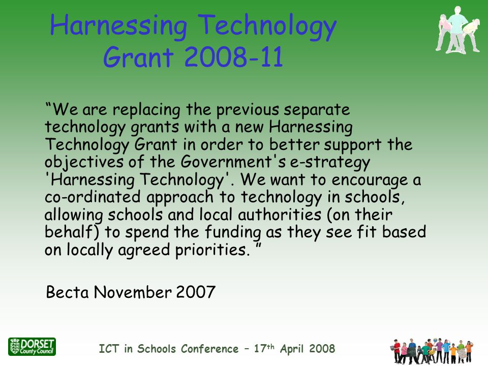 ICT in Schools Conference – 17 th April 2008 Harnessing Technology Grant 2008-11 We are replacing the previous separate technology grants with a new Harnessing Technology Grant in order to better support the objectives of the Government s e-strategy Harnessing Technology .