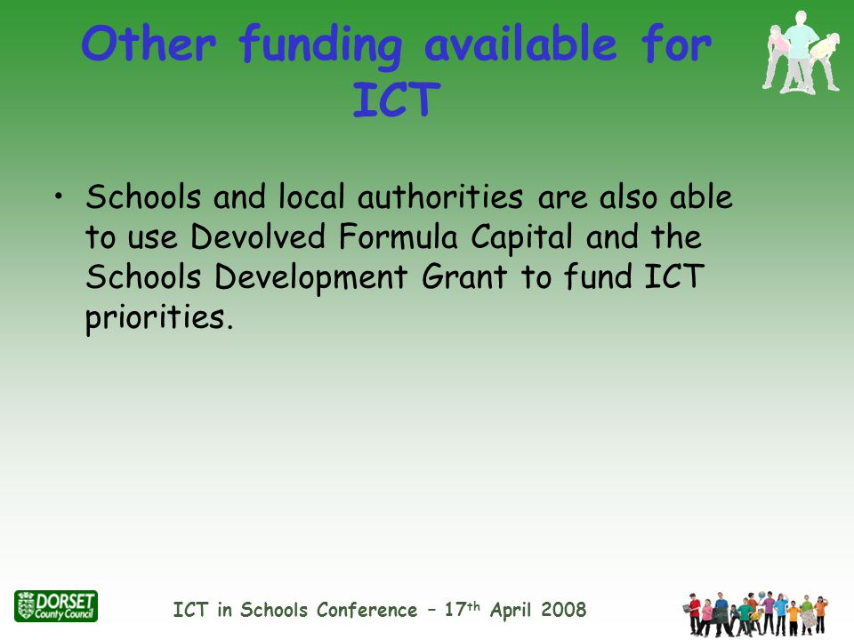 ICT in Schools Conference – 17 th April 2008 Other funding available for ICT Schools and local authorities are also able to use Devolved Formula Capital and the Schools Development Grant to fund ICT priorities.