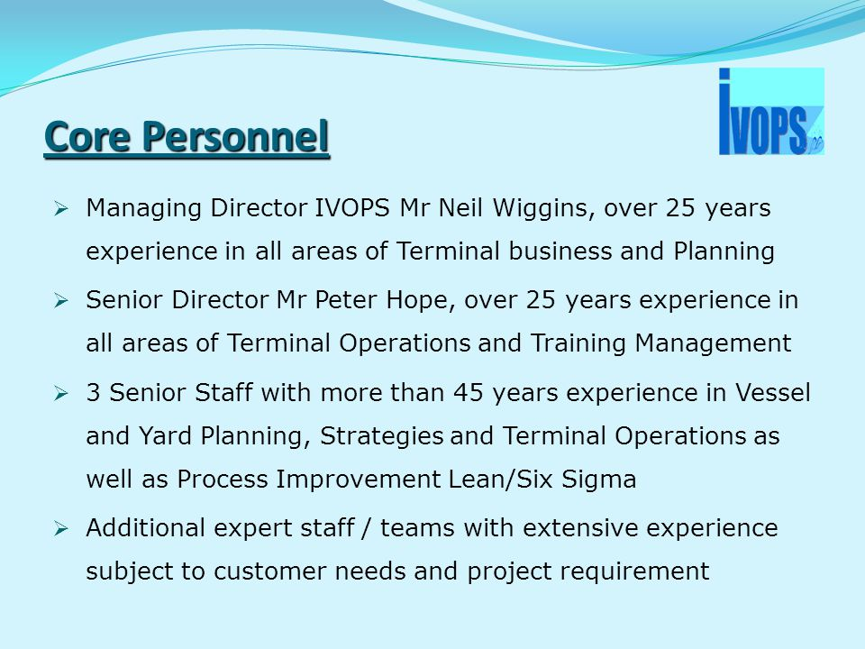 Core Personnel  Managing Director IVOPS Mr Neil Wiggins, over 25 years experience in all areas of Terminal business and Planning  Senior Director Mr