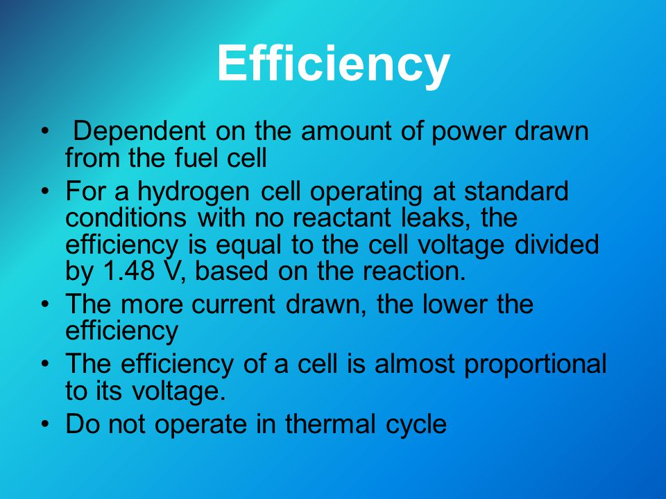 Efficiency Dependent on the amount of power drawn from the fuel cell For a hydrogen cell operating at standard conditions with no reactant leaks, the efficiency is equal to the cell voltage divided by 1.48 V, based on the reaction.