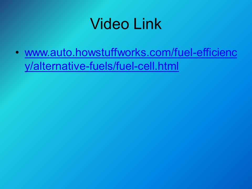 Video Link www.auto.howstuffworks.com/fuel-efficienc y/alternative-fuels/fuel-cell.htmlwww.auto.howstuffworks.com/fuel-efficienc y/alternative-fuels/fuel-cell.html