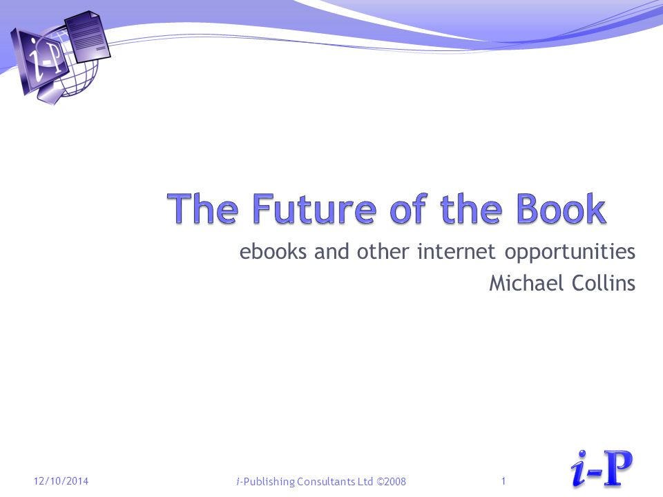 i-Publishing Consultants Ltd ©2008 ebooks and other internet opportunities Michael Collins 12/10/20141