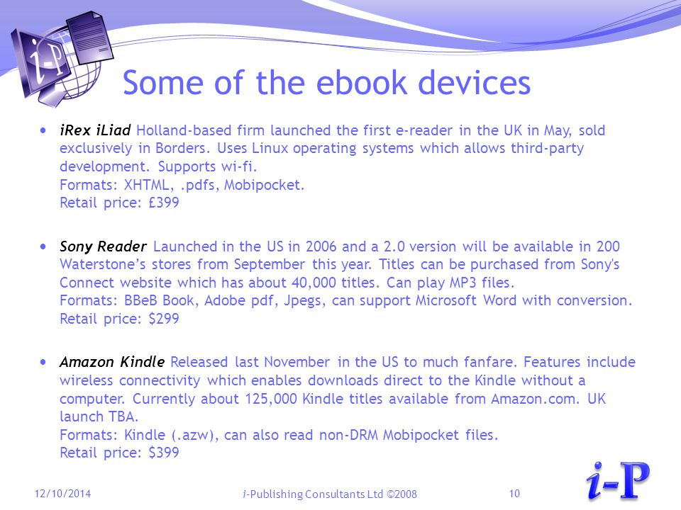 i-Publishing Consultants Ltd ©2008 Some of the ebook devices iRex iLiad Holland-based firm launched the first e-reader in the UK in May, sold exclusively in Borders.