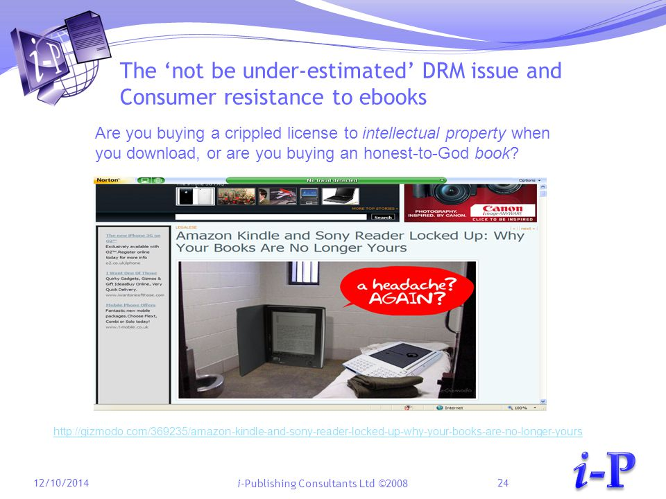 i-Publishing Consultants Ltd ©2008 The 'not be under-estimated' DRM issue and Consumer resistance to ebooks 12/10/201424 http://gizmodo.com/369235/amazon-kindle-and-sony-reader-locked-up-why-your-books-are-no-longer-yours Are you buying a crippled license to intellectual property when you download, or are you buying an honest-to-God book