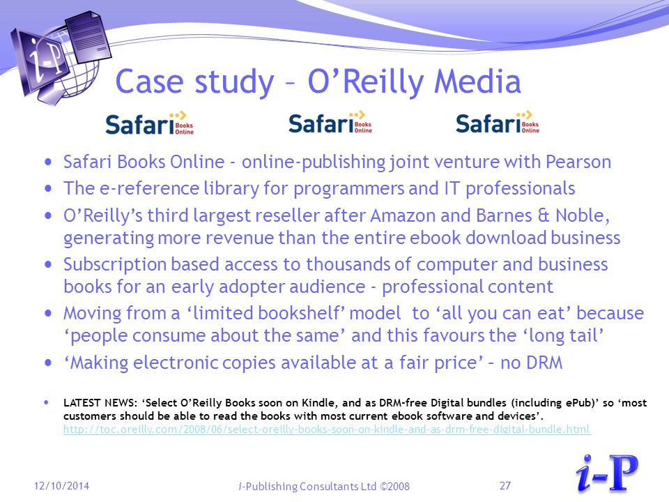 i-Publishing Consultants Ltd ©2008 Case study – O'Reilly Media Safari Books Online - online-publishing joint venture with Pearson The e-reference library for programmers and IT professionals O'Reilly's third largest reseller after Amazon and Barnes & Noble, generating more revenue than the entire ebook download business Subscription based access to thousands of computer and business books for an early adopter audience - professional content Moving from a 'limited bookshelf' model to 'all you can eat' because 'people consume about the same' and this favours the 'long tail' 'Making electronic copies available at a fair price' – no DRM LATEST NEWS: 'Select O'Reilly Books soon on Kindle, and as DRM-free Digital bundles (including ePub)' so 'most customers should be able to read the books with most current ebook software and devices'.