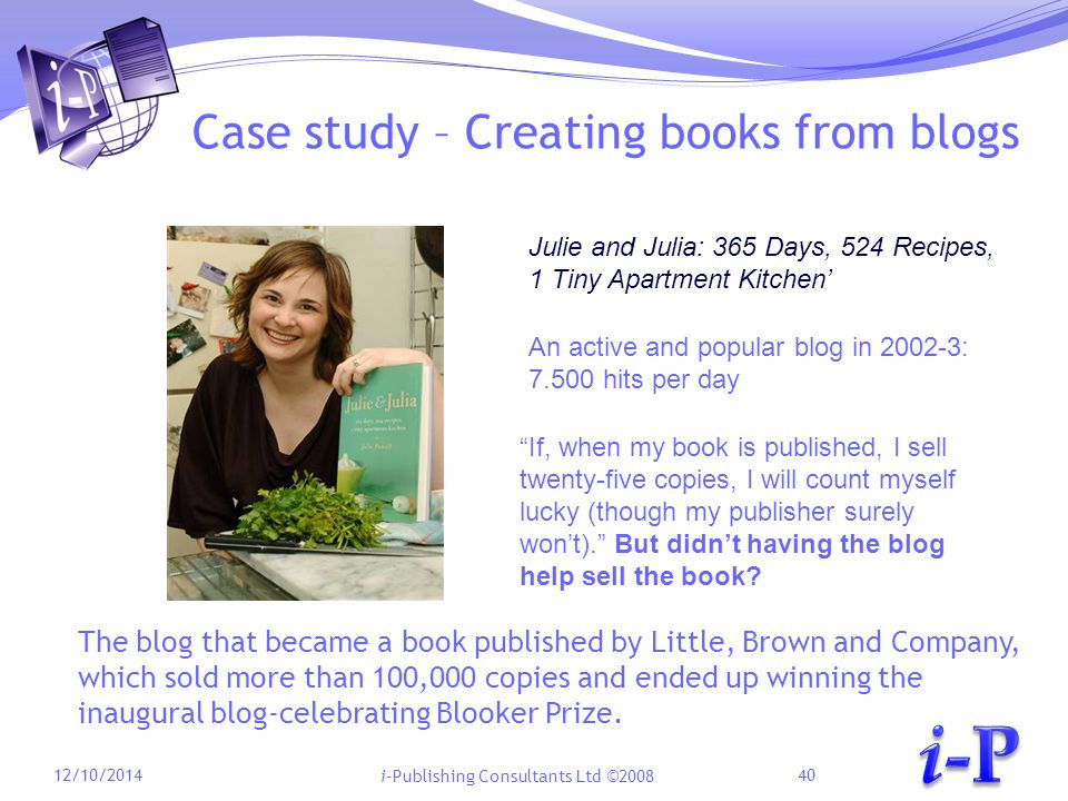 i-Publishing Consultants Ltd ©2008 Case study – Creating books from blogs 12/10/201440 The blog that became a book published by Little, Brown and Company, which sold more than 100,000 copies and ended up winning the inaugural blog-celebrating Blooker Prize.