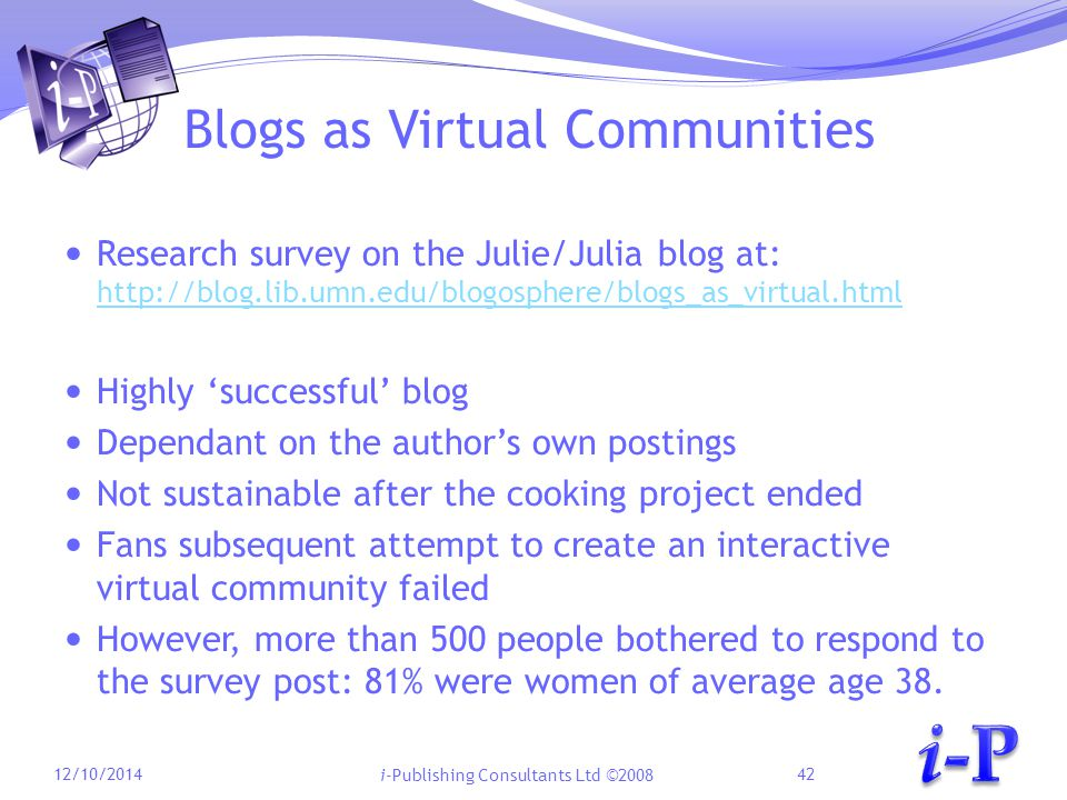 i-Publishing Consultants Ltd ©2008 Blogs as Virtual Communities Research survey on the Julie/Julia blog at: http://blog.lib.umn.edu/blogosphere/blogs_as_virtual.html http://blog.lib.umn.edu/blogosphere/blogs_as_virtual.html Highly 'successful' blog Dependant on the author's own postings Not sustainable after the cooking project ended Fans subsequent attempt to create an interactive virtual community failed However, more than 500 people bothered to respond to the survey post: 81% were women of average age 38.