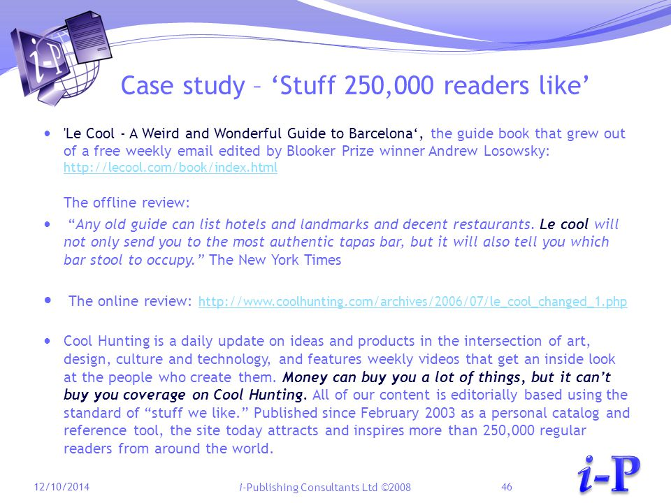i-Publishing Consultants Ltd ©2008 Case study – 'Stuff 250,000 readers like' Le Cool - A Weird and Wonderful Guide to Barcelona', the guide book that grew out of a free weekly email edited by Blooker Prize winner Andrew Losowsky: http://lecool.com/book/index.html http://lecool.com/book/index.html The offline review: Any old guide can list hotels and landmarks and decent restaurants.