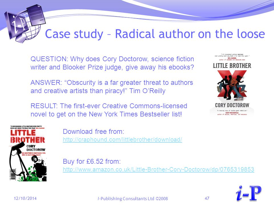 i-Publishing Consultants Ltd ©2008 Case study – Radical author on the loose 12/10/201447 QUESTION: Why does Cory Doctorow, science fiction writer and Blooker Prize judge, give away his ebooks.